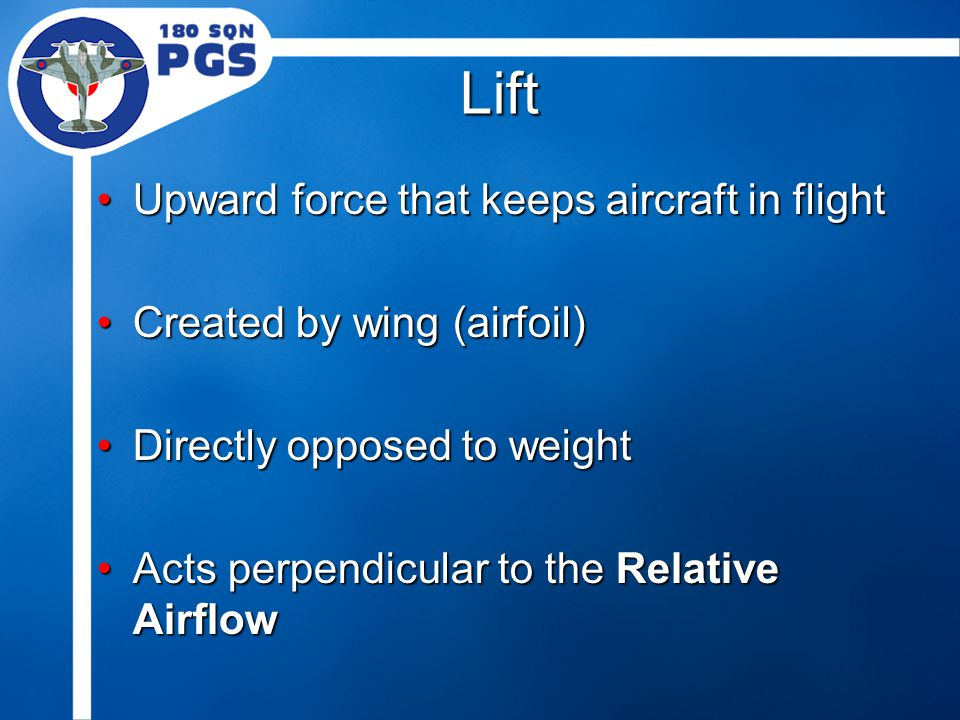 Lift Upward force that keeps aircraft in flightUpward force that keeps aircraft in flight Created by wing (airfoil)Created by wing (airfoil) Directly