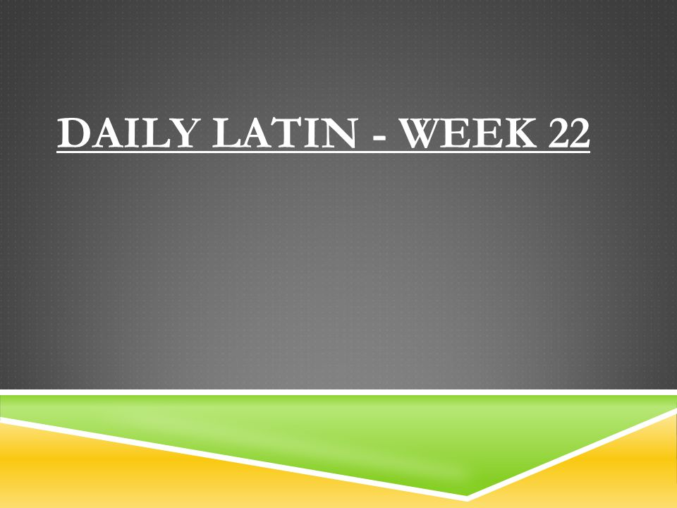 DAILY LATIN - WEEK 22