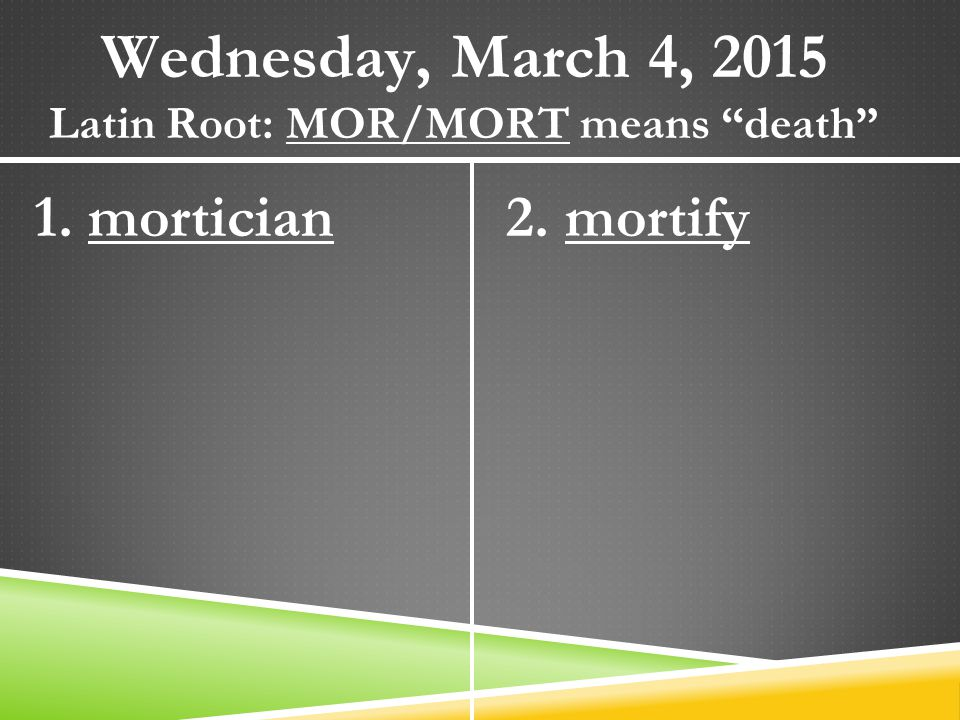 "Wednesday, March 4, 2015 Latin Root: MOR/MORT means ""death"" 1. mortician2. mortify"