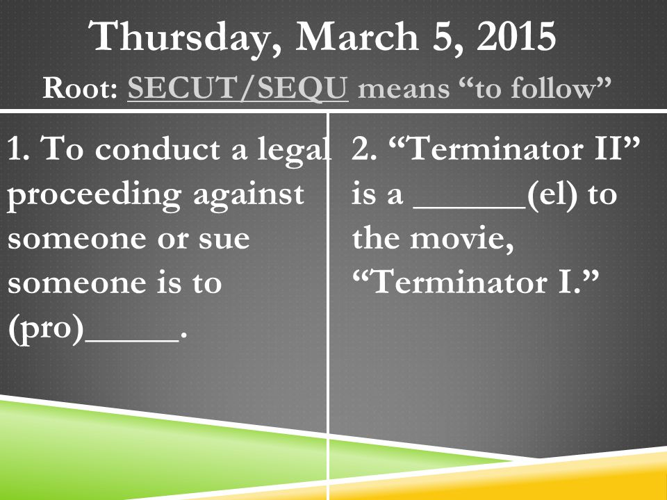 "Thursday, March 5, 2015 Root: SECUT/SEQU means ""to follow"" 1. To conduct a legal proceeding against someone or sue someone is to (pro)_____. 2. ""Termi"