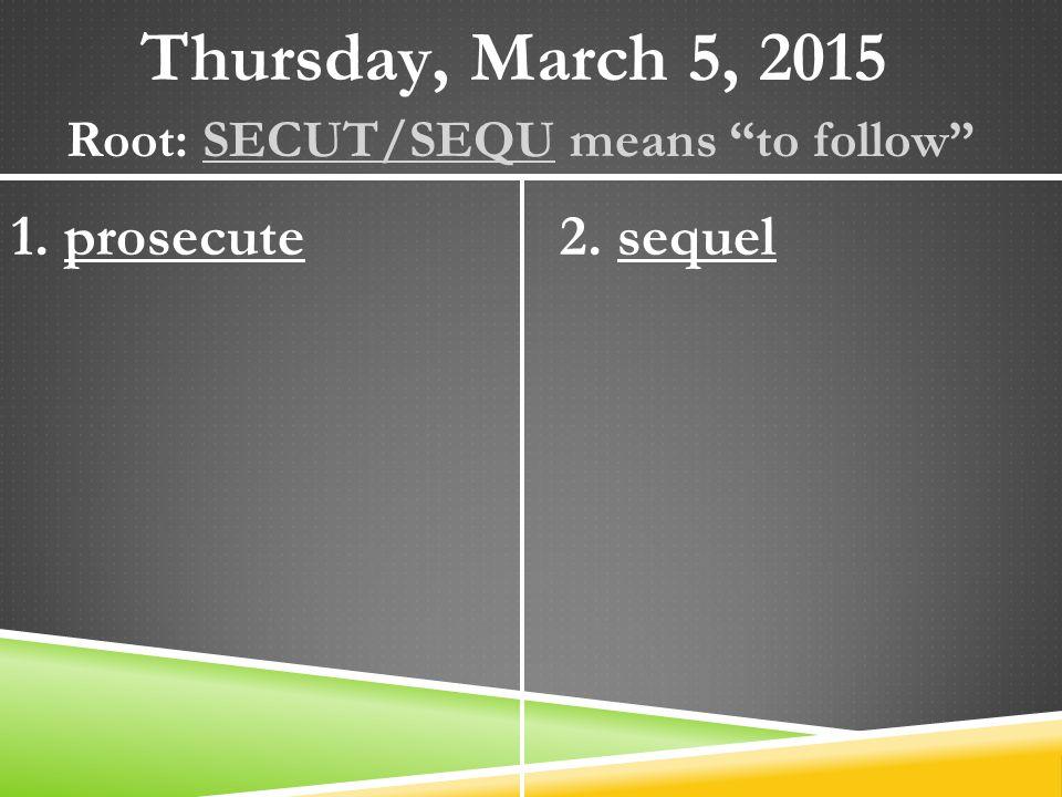 Thursday, March 5, 2015 Root: SECUT/SEQU means to follow 1. prosecute2. sequel