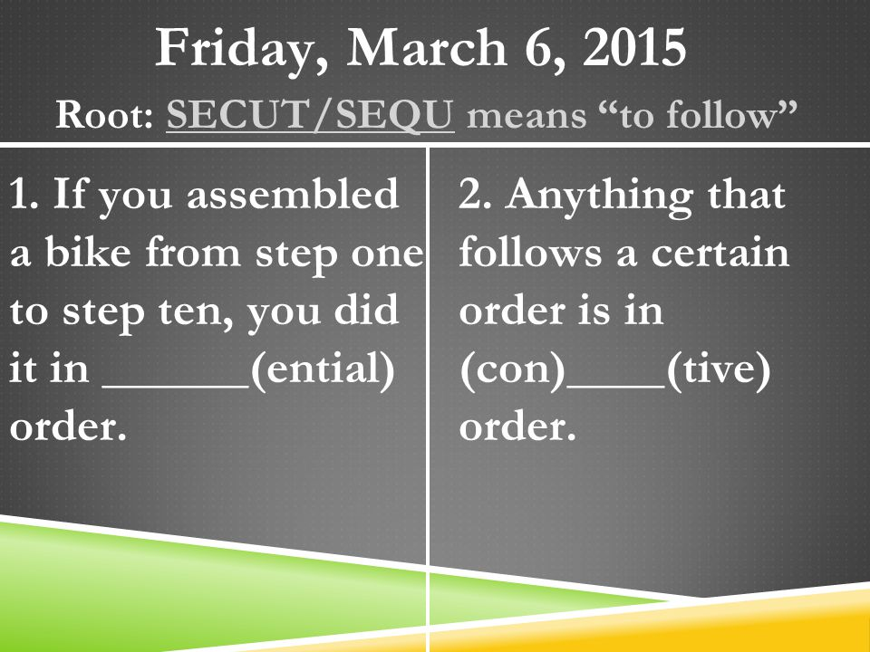 "Friday, March 6, 2015 Root: SECUT/SEQU means ""to follow"" 1. If you assembled a bike from step one to step ten, you did it in ______(ential) order. 2."