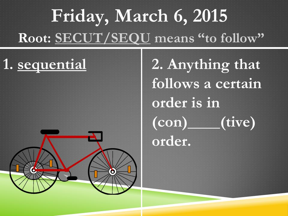 "Friday, March 6, 2015 Root: SECUT/SEQU means ""to follow"" 1. sequential2. Anything that follows a certain order is in (con)____(tive) order."
