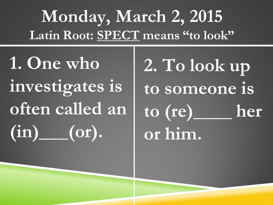 "Monday, March 2, 2015 Latin Root: SPECT means ""to look"" 1. One who investigates is often called an (in)___(or). 2. To look up to someone is to (re)___"