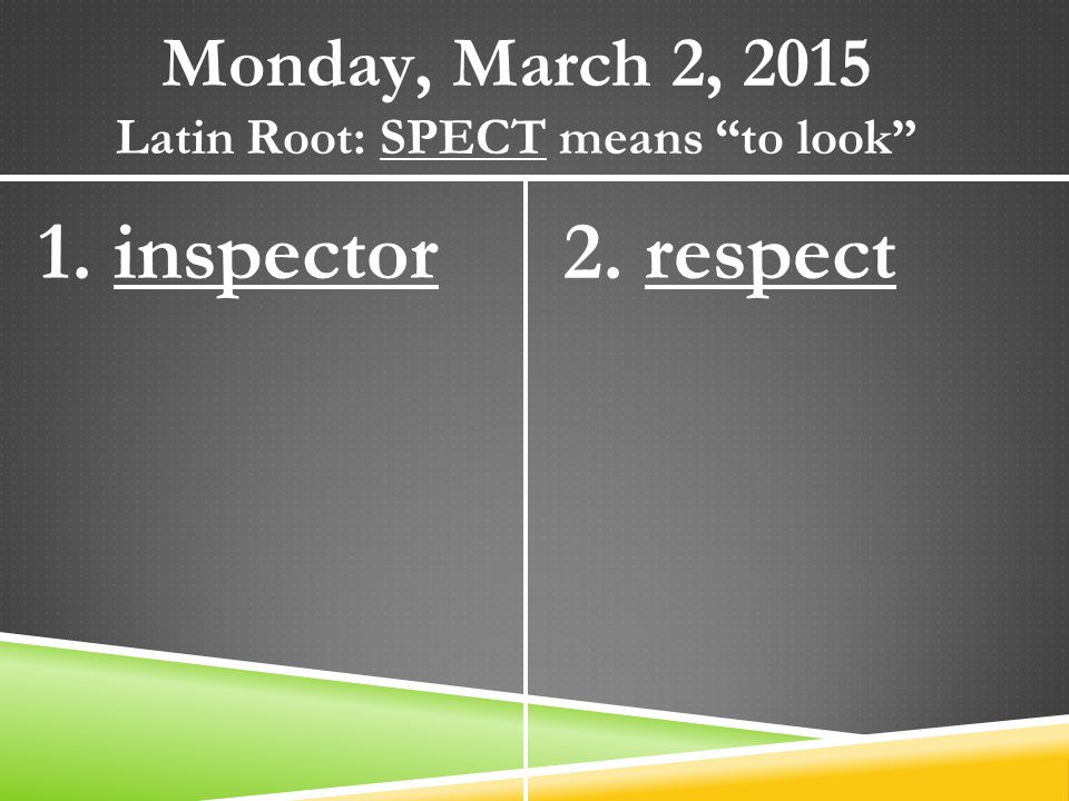"Monday, March 2, 2015 Latin Root: SPECT means ""to look"" 1. inspector2. respect"