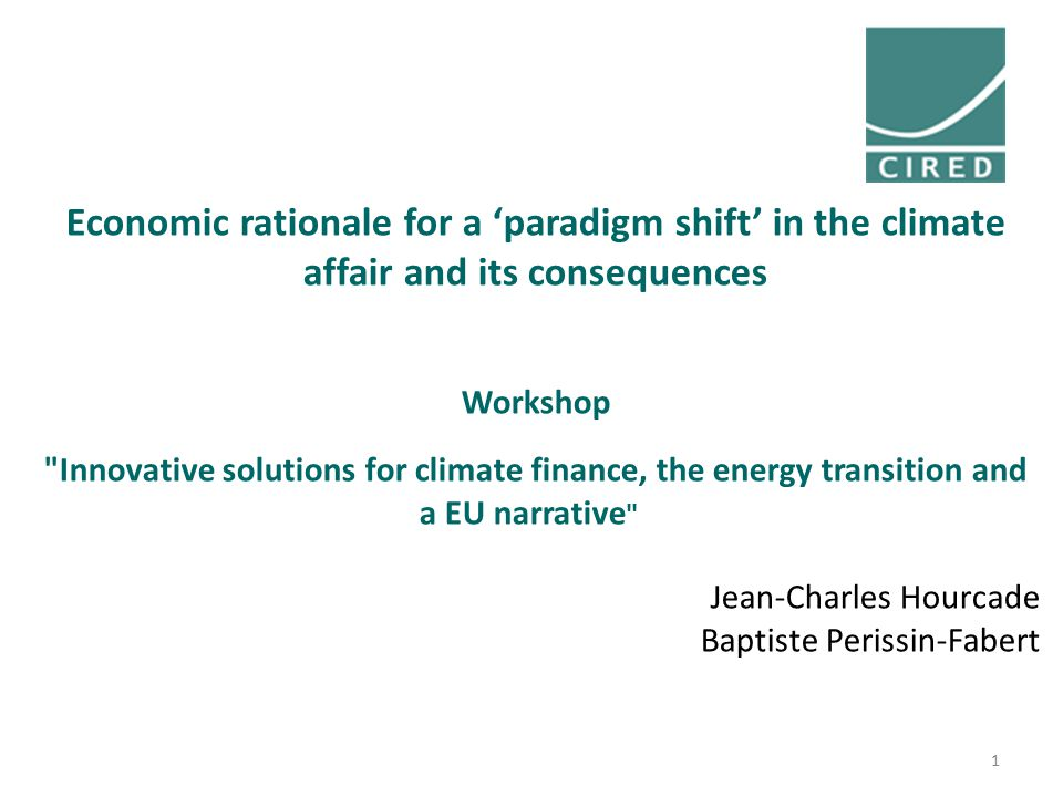 Economic rationale for a 'paradigm shift' in the climate affair and its consequences Workshop Innovative solutions for climate finance, the energy transition and a EU narrative Jean-Charles Hourcade Baptiste Perissin-Fabert 1