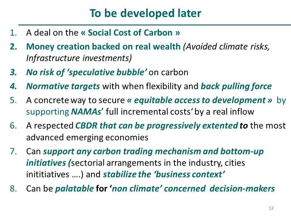 12 To be developed later 1.A deal on the « Social Cost of Carbon » 2.Money creation backed on real wealth (Avoided climate risks, Infrastructure investments) 3.No risk of 'speculative bubble' on carbon 4.Normative targets with when flexibility and back pulling force 5.A concrete way to secure « equitable access to development » by supporting NAMAs' full incremental costs' by a real inflow 6.A respected CBDR that can be progressively extented to the most advanced emerging economies 7.Can support any carbon trading mechanism and bottom-up initiatives (sectorial arrangements in the industry, cities inititiatives ….) and stabilize the 'business context' 8.Can be palatable for 'non climate' concerned decision-makers 12