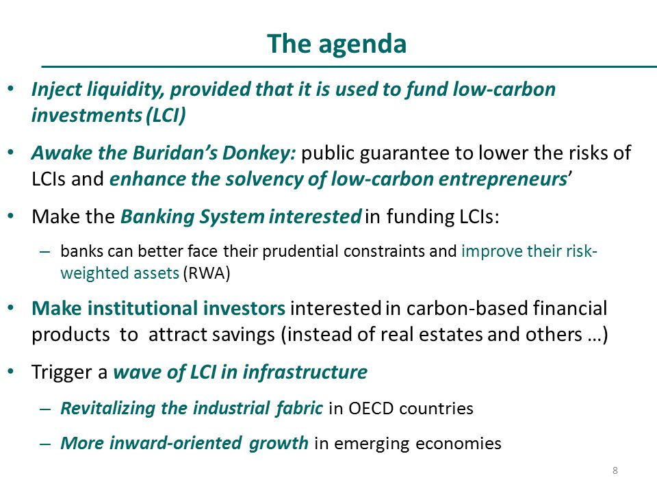 The agenda Inject liquidity, provided that it is used to fund low-carbon investments (LCI) Awake the Buridan's Donkey: public guarantee to lower the risks of LCIs and enhance the solvency of low-carbon entrepreneurs' Make the Banking System interested in funding LCIs: – banks can better face their prudential constraints and improve their risk- weighted assets (RWA) Make institutional investors interested in carbon-based financial products to attract savings (instead of real estates and others …) Trigger a wave of LCI in infrastructure – Revitalizing the industrial fabric in OECD countries – More inward-oriented growth in emerging economies 8