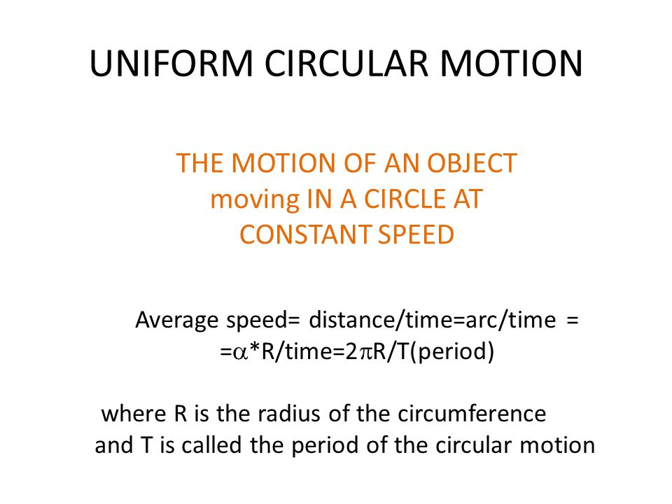 UNIFORM CIRCULAR MOTION THE MOTION OF AN OBJECT moving IN A CIRCLE AT CONSTANT SPEED Average speed= distance/time=arc/time = =  *R/time=2  R/T(period) where R is the radius of the circumference and T is called the period of the circular motion