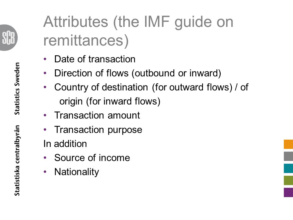 Attributes (the IMF guide on remittances) Date of transaction Direction of flows (outbound or inward) Country of destination (for outward flows) / of origin (for inward flows) Transaction amount Transaction purpose In addition Source of income Nationality