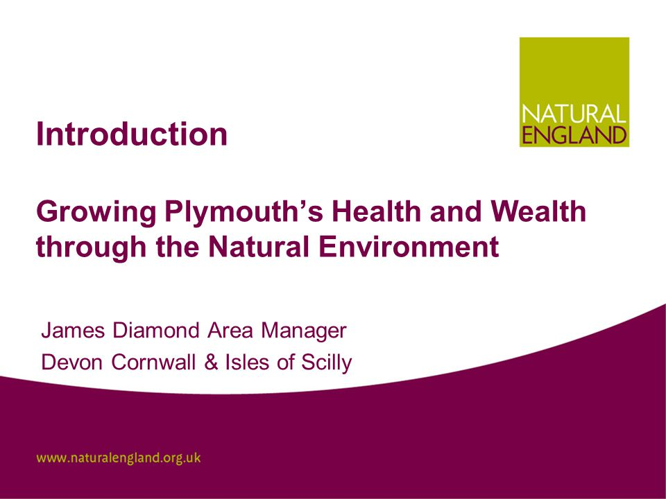 Introduction Growing Plymouth's Health and Wealth through the Natural Environment James Diamond Area Manager Devon Cornwall & Isles of Scilly