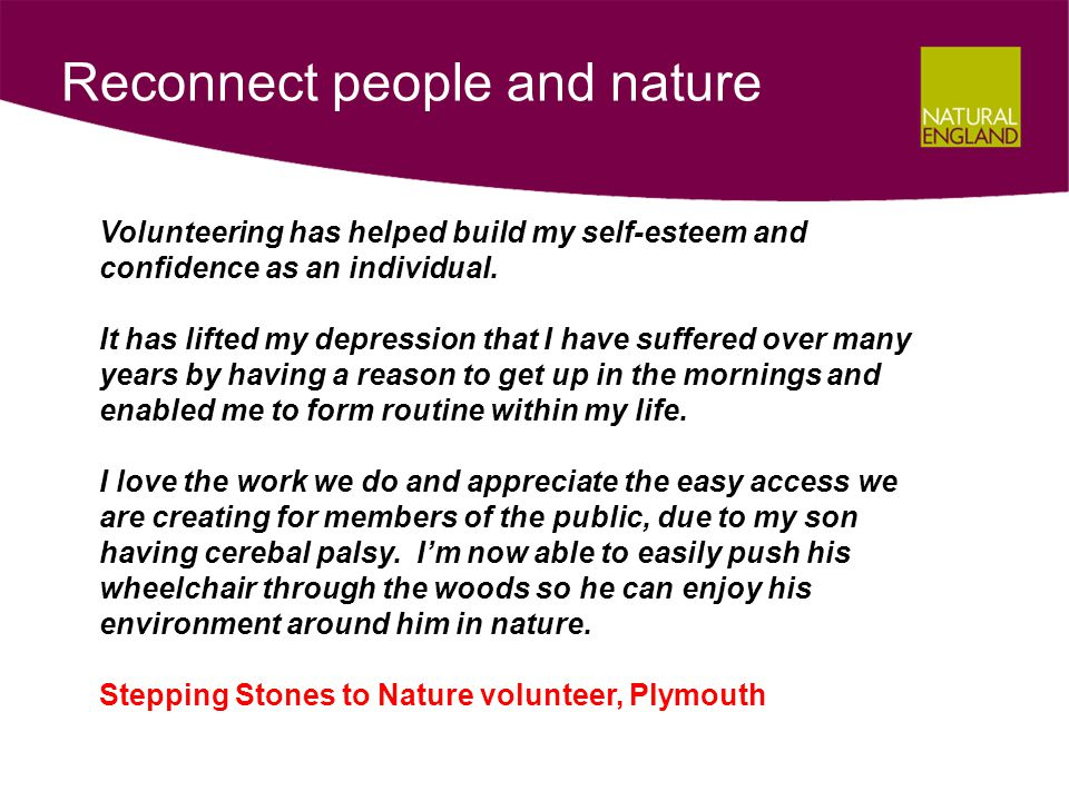 Reconnect people and nature Volunteering has helped build my self-esteem and confidence as an individual.