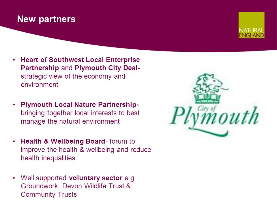 New partners Heart of Southwest Local Enterprise Partnership and Plymouth City Deal- strategic view of the economy and environment Plymouth Local Nature Partnership- bringing together local interests to best manage the natural environment Health & Wellbeing Board- forum to improve the health & wellbeing and reduce health inequalities Well supported voluntary sector e.g.