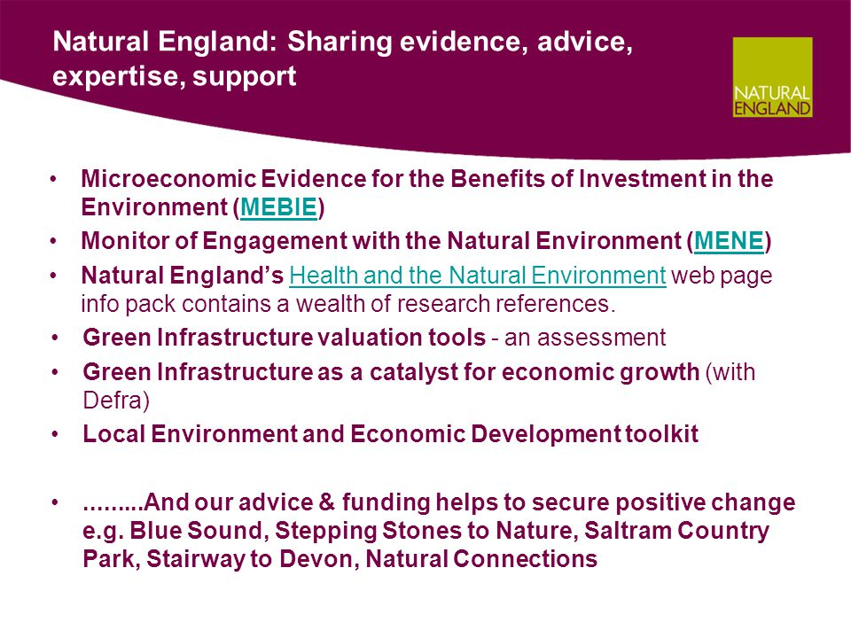 Natural England: Sharing evidence, advice, expertise, support Microeconomic Evidence for the Benefits of Investment in the Environment (MEBIE)MEBIE Monitor of Engagement with the Natural Environment (MENE)MENE Natural England's Health and the Natural Environment web page info pack contains a wealth of research references.