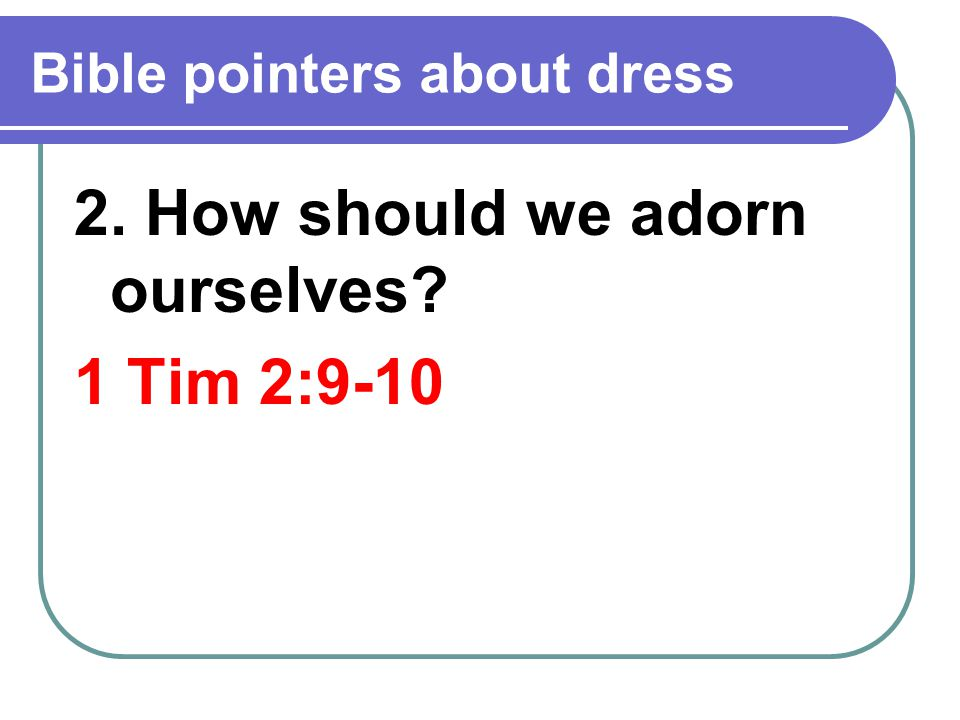 Bible pointers about dress 2. How should we adorn ourselves 1 Tim 2:9-10