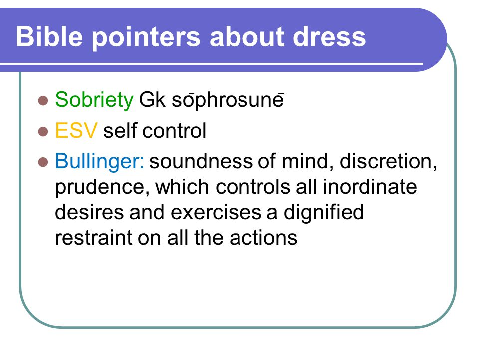 Bible pointers about dress Sobriety Gk so ̄ phrosune ̄ ESV self control Bullinger: soundness of mind, discretion, prudence, which controls all inordinate desires and exercises a dignified restraint on all the actions