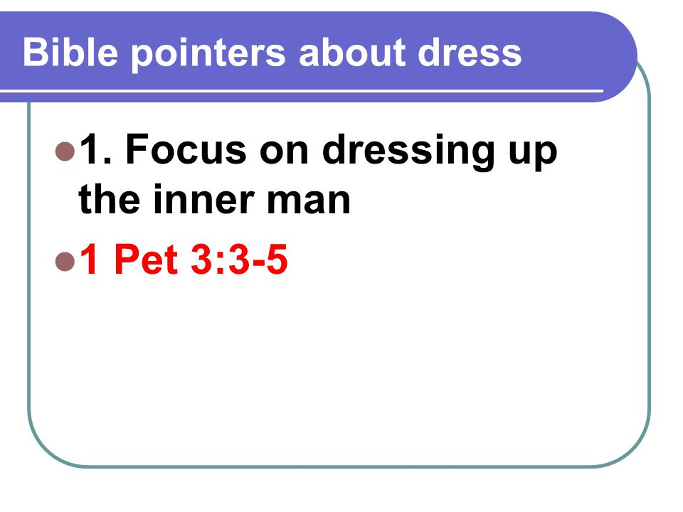Bible pointers about dress 1. Focus on dressing up the inner man 1 Pet 3:3-5