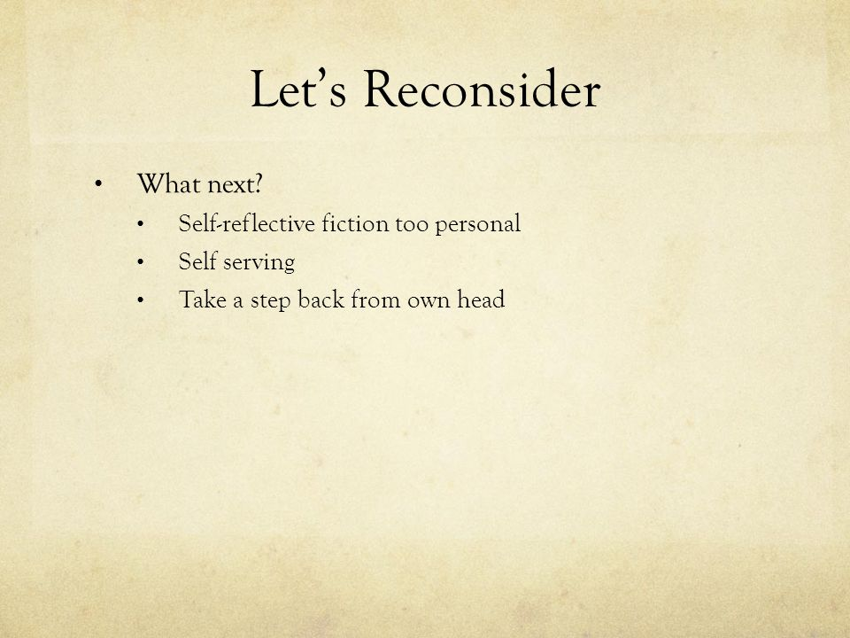 Let's Reconsider What next? Self-reflective fiction too personal Self serving Take a step back from own head