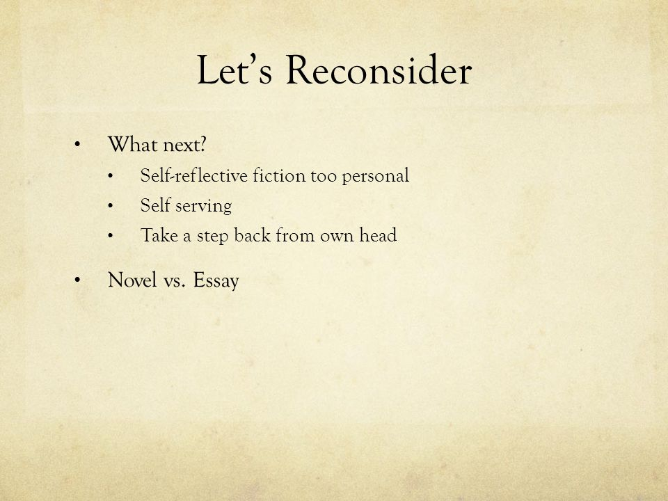 Let's Reconsider What next? Self-reflective fiction too personal Self serving Take a step back from own head Novel vs. Essay