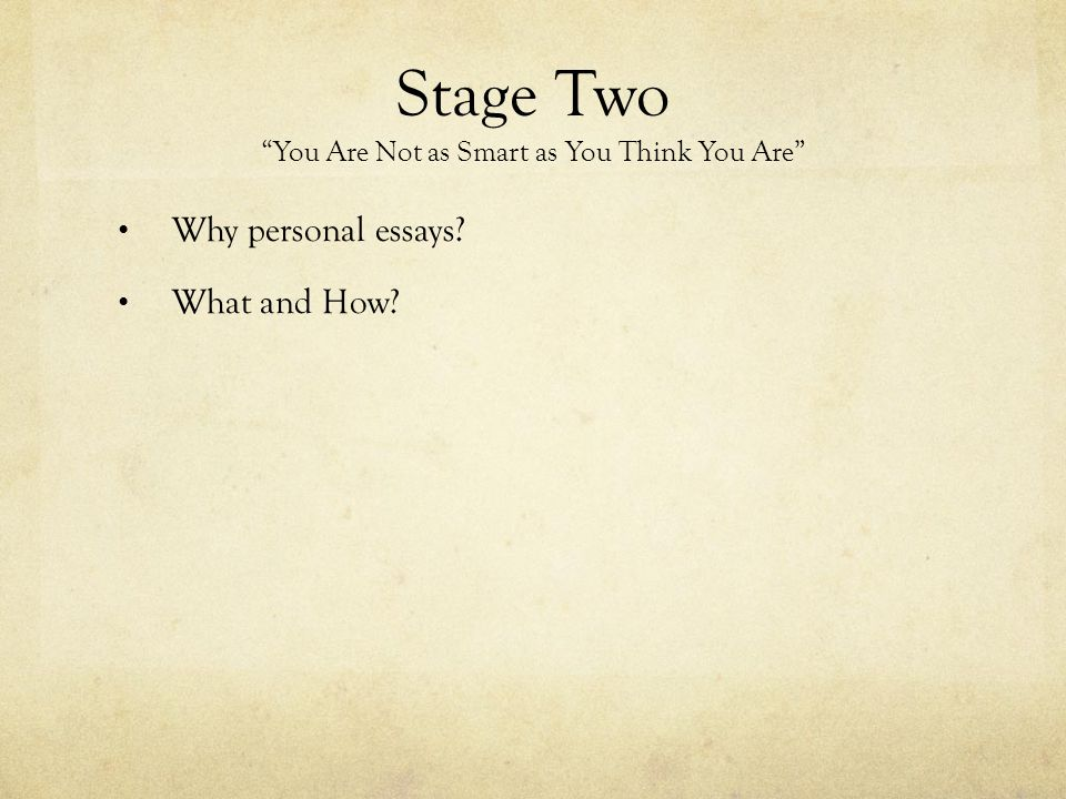"Stage Two ""You Are Not as Smart as You Think You Are"" Why personal essays? What and How?"