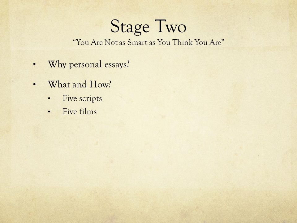 "Stage Two ""You Are Not as Smart as You Think You Are"" Why personal essays? What and How? Five scripts Five films"