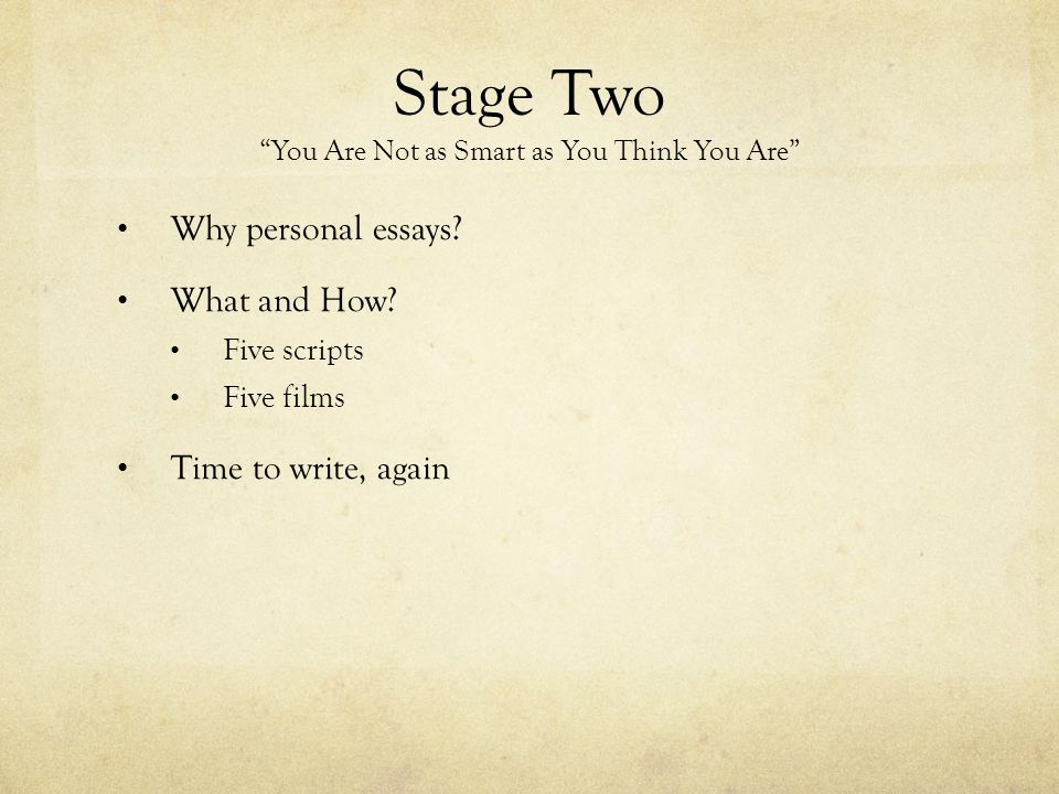 "Stage Two ""You Are Not as Smart as You Think You Are"" Why personal essays? What and How? Five scripts Five films Time to write, again"