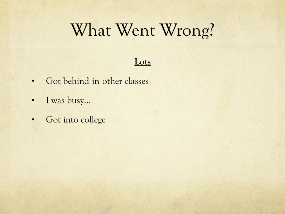What Went Wrong? Lots Got behind in other classes I was busy… Got into college