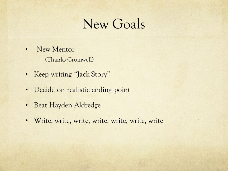 "New Goals New Mentor (Thanks Cromwell) Keep writing ""Jack Story"" Decide on realistic ending point Beat Hayden Aldredge Write, write, write, write, wri"