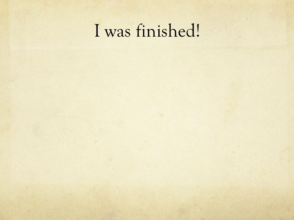 I was finished!