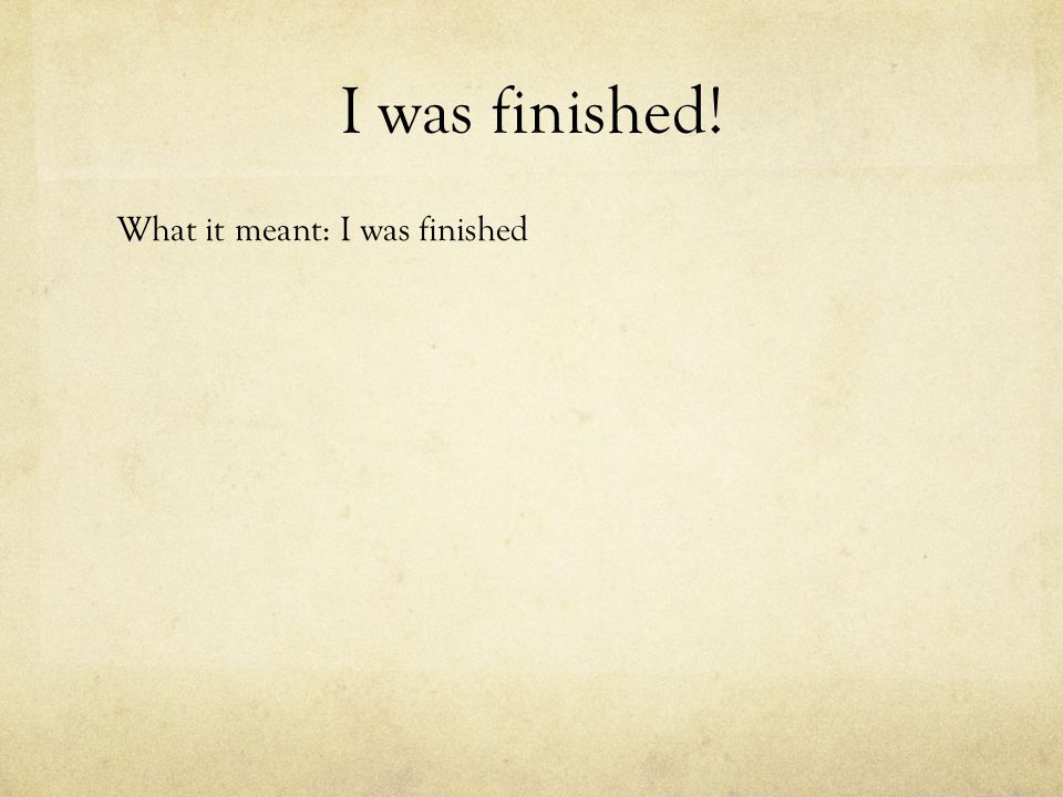 I was finished! What it meant: I was finished