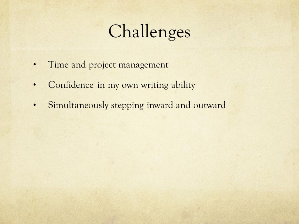 Challenges Time and project management Confidence in my own writing ability Simultaneously stepping inward and outward