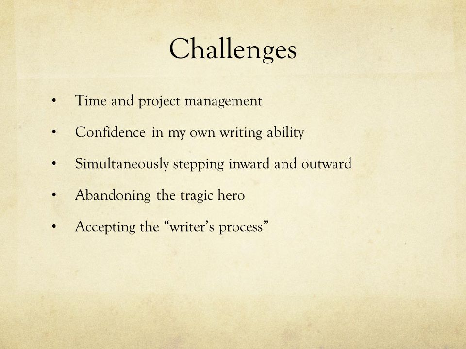Challenges Time and project management Confidence in my own writing ability Simultaneously stepping inward and outward Abandoning the tragic hero Acce