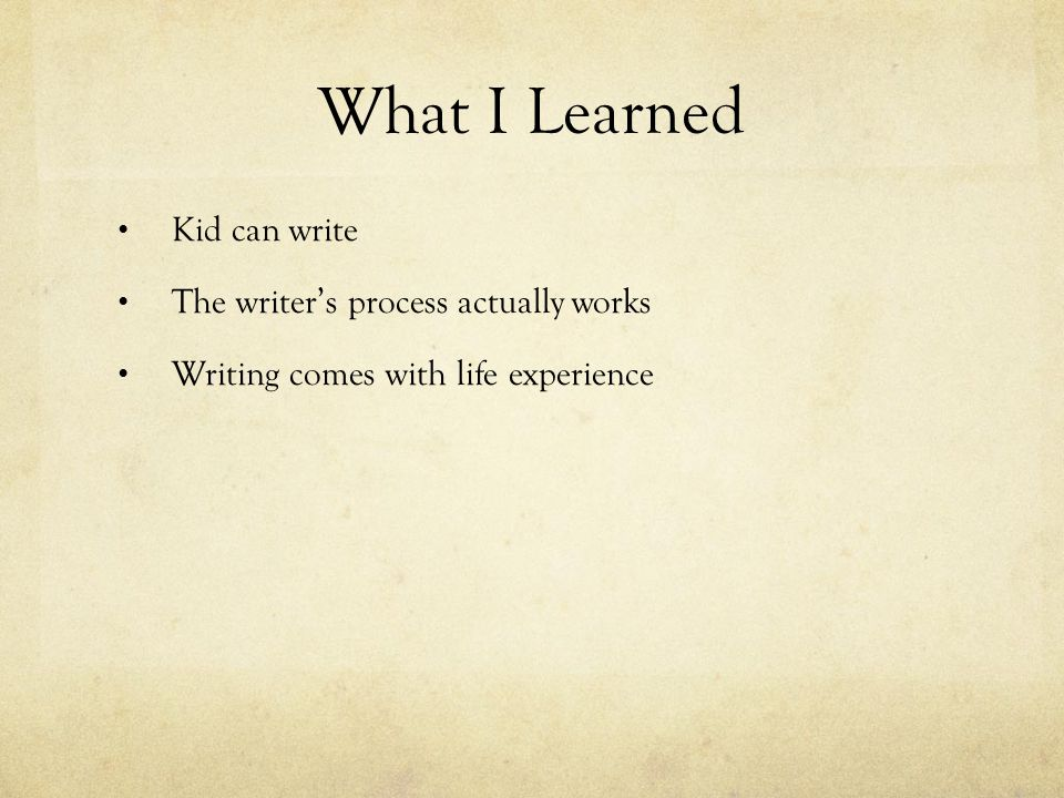 What I Learned Kid can write The writer's process actually works Writing comes with life experience