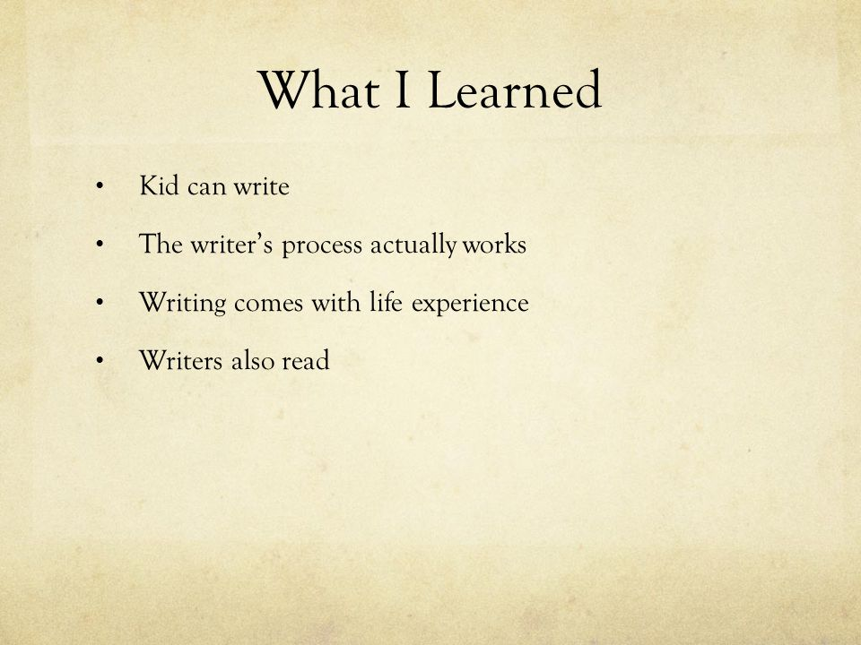 What I Learned Kid can write The writer's process actually works Writing comes with life experience Writers also read