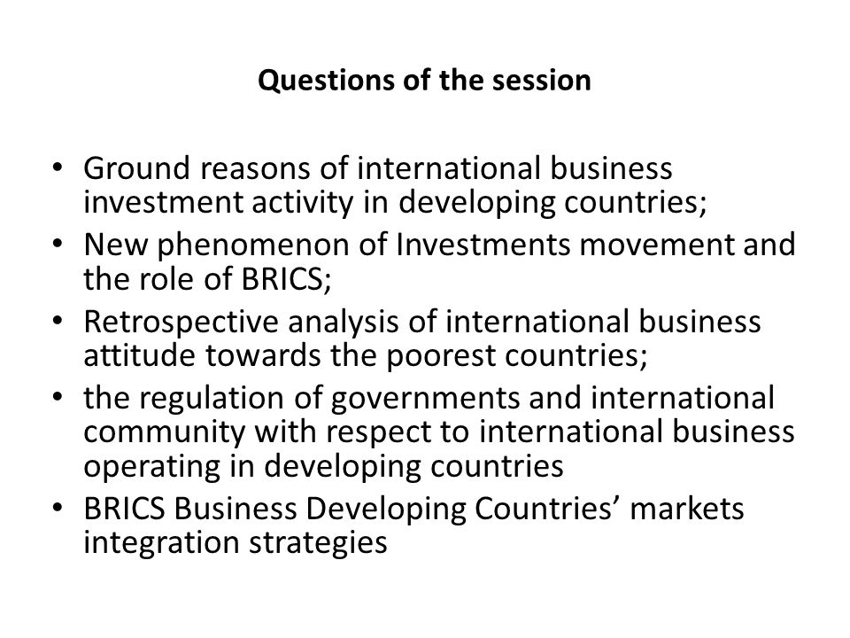 Questions of the session Ground reasons of international business investment activity in developing countries; New phenomenon of Investments movement and the role of BRICS; Retrospective analysis of international business attitude towards the poorest countries; the regulation of governments and international community with respect to international business operating in developing countries BRICS Business Developing Countries' markets integration strategies