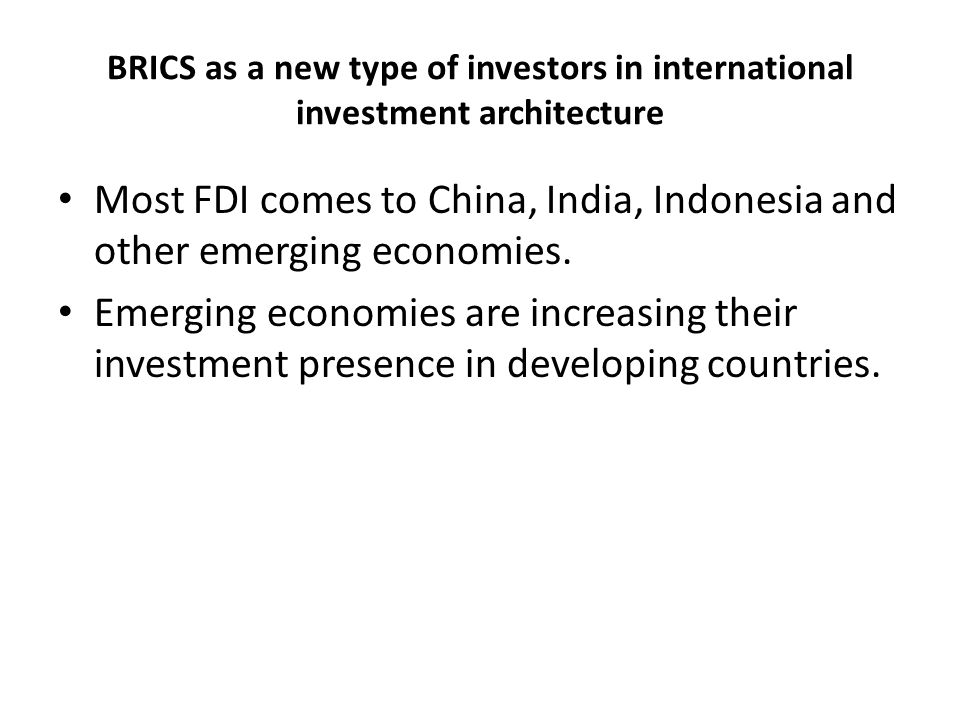BRICS as a new type of investors in international investment architecture Most FDI comes to China, India, Indonesia and other emerging economies.