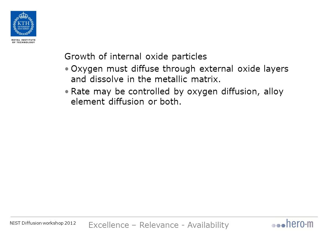 NIST Diffusion workshop 2012 Excellence – Relevance - Availability Growth of internal oxide particles Oxygen must diffuse through external oxide layers and dissolve in the metallic matrix.