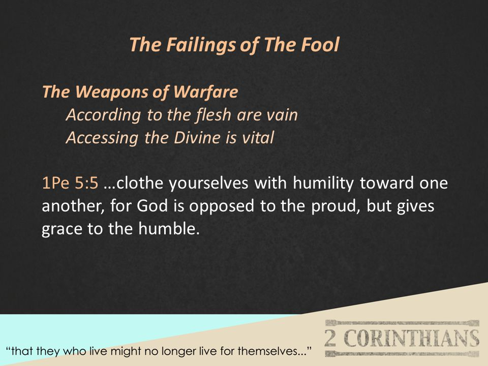 The Failings of The Fool The Weapons of Warfare According to the flesh are vain Accessing the Divine is vital 1Pe 5:5 …clothe yourselves with humility toward one another, for God is opposed to the proud, but gives grace to the humble.