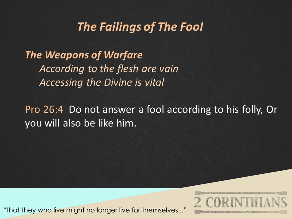 The Failings of The Fool The Weapons of Warfare According to the flesh are vain Accessing the Divine is vital Pro 26:4 Do not answer a fool according to his folly, Or you will also be like him.