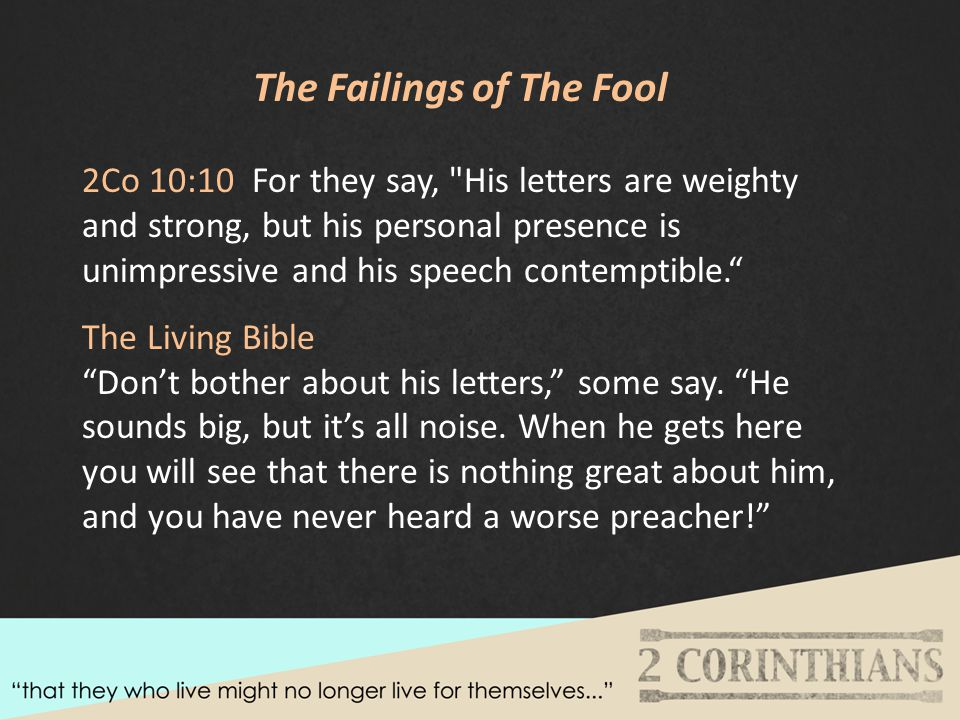The Failings of The Fool 2Co 10:10 For they say, His letters are weighty and strong, but his personal presence is unimpressive and his speech contemptible. The Living Bible Don't bother about his letters, some say.