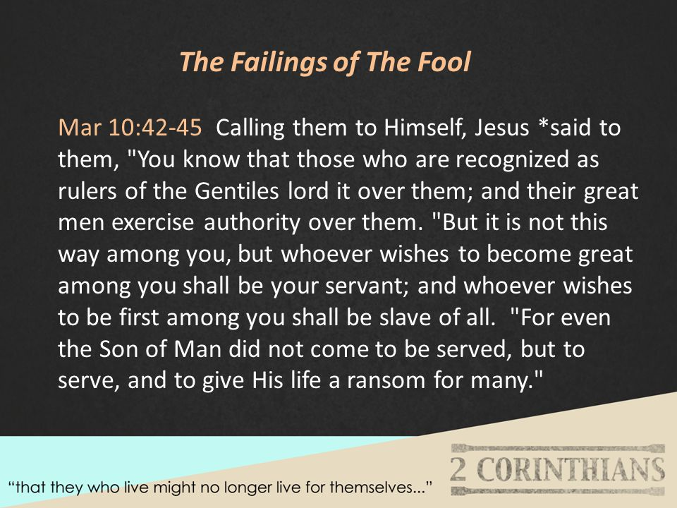 The Failings of The Fool Mar 10:42-45 Calling them to Himself, Jesus *said to them, You know that those who are recognized as rulers of the Gentiles lord it over them; and their great men exercise authority over them.