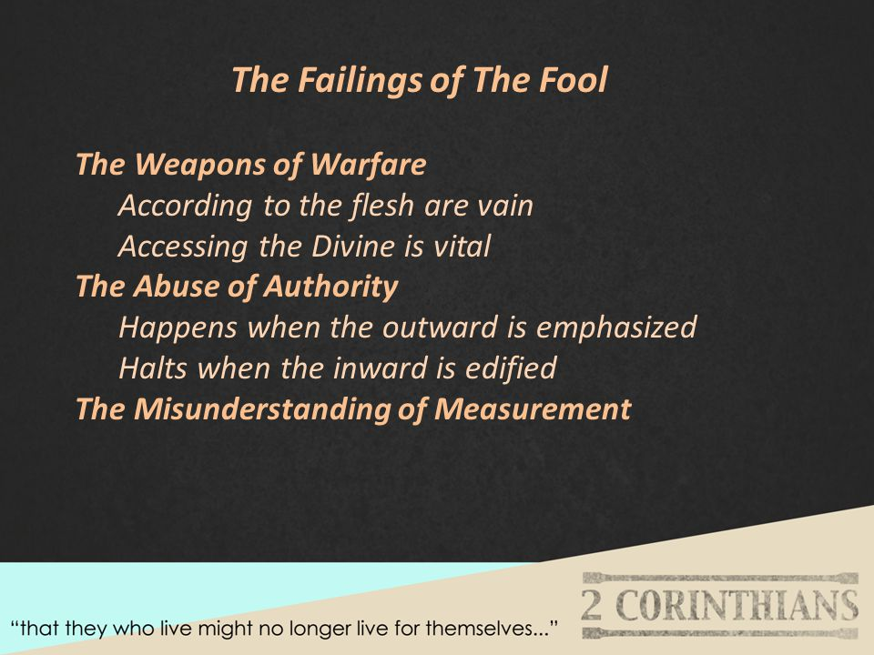 The Failings of The Fool The Weapons of Warfare According to the flesh are vain Accessing the Divine is vital The Abuse of Authority Happens when the outward is emphasized Halts when the inward is edified The Misunderstanding of Measurement
