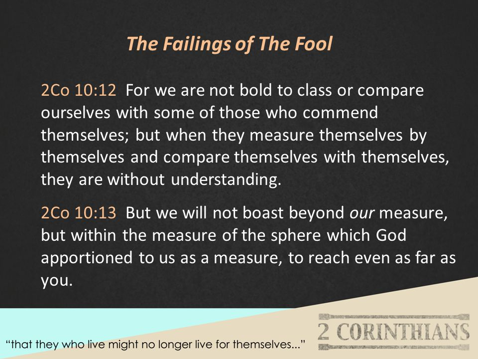 The Failings of The Fool 2Co 10:12 For we are not bold to class or compare ourselves with some of those who commend themselves; but when they measure themselves by themselves and compare themselves with themselves, they are without understanding.