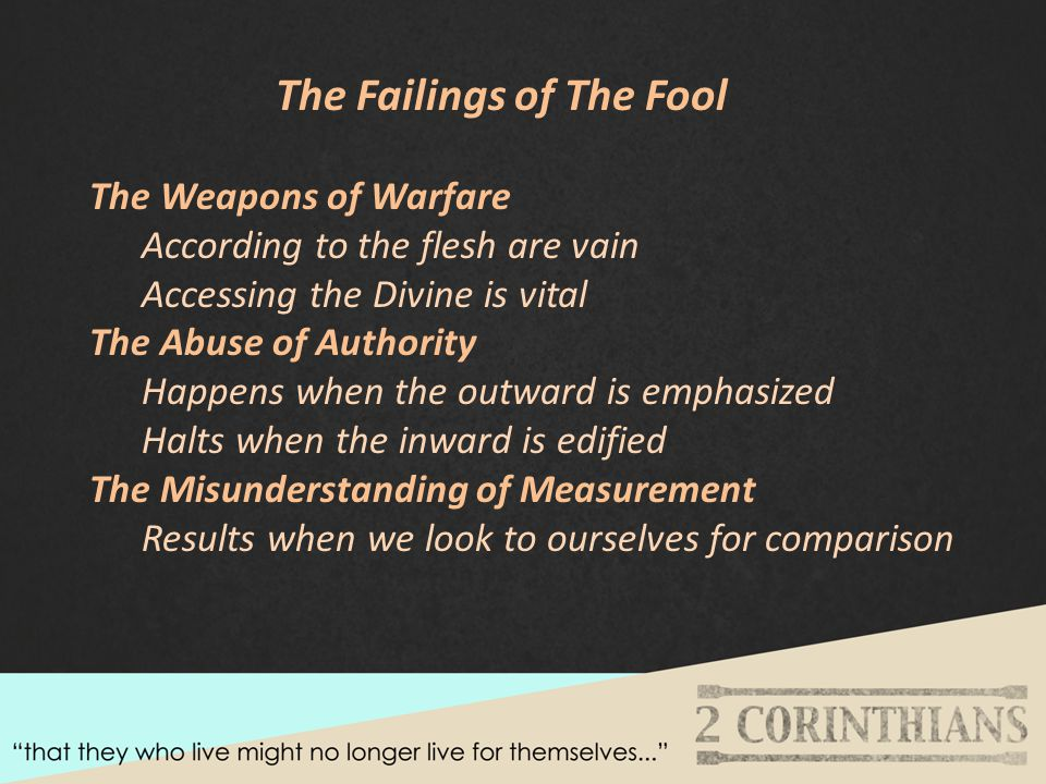 The Failings of The Fool The Weapons of Warfare According to the flesh are vain Accessing the Divine is vital The Abuse of Authority Happens when the outward is emphasized Halts when the inward is edified The Misunderstanding of Measurement Results when we look to ourselves for comparison