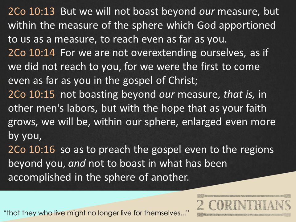 2Co 10:13 But we will not boast beyond our measure, but within the measure of the sphere which God apportioned to us as a measure, to reach even as far as you.
