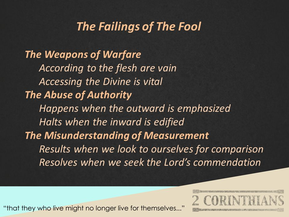 The Failings of The Fool The Weapons of Warfare According to the flesh are vain Accessing the Divine is vital The Abuse of Authority Happens when the outward is emphasized Halts when the inward is edified The Misunderstanding of Measurement Results when we look to ourselves for comparison Resolves when we seek the Lord's commendation