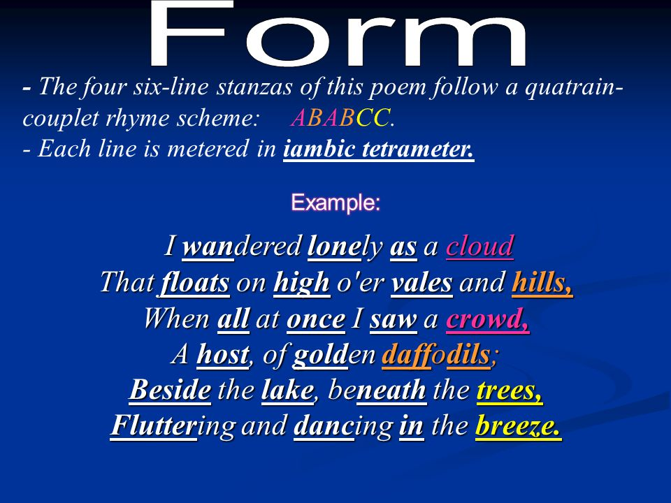 - The four six-line stanzas of this poem follow a quatrain- couplet rhyme scheme: ABABCC. - Each line is metered in iambic tetrameter. I wandered lone