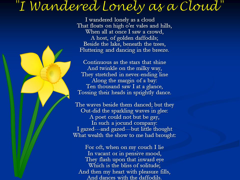 I wandered lonely as a cloud That floats on high o er vales and hills, When all at once I saw a crowd, A host, of golden daffodils; Beside the lake, beneath the trees, Fluttering and dancing in the breeze.