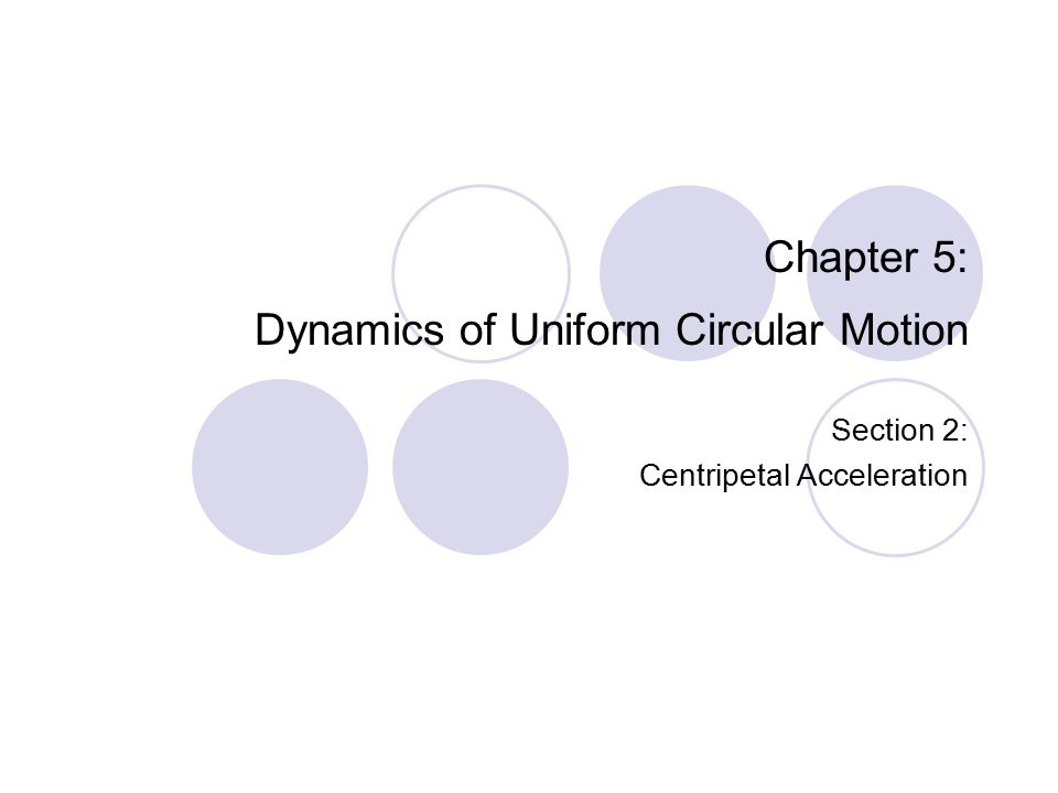 Chapter 5: Dynamics of Uniform Circular Motion Section 2: Centripetal Acceleration