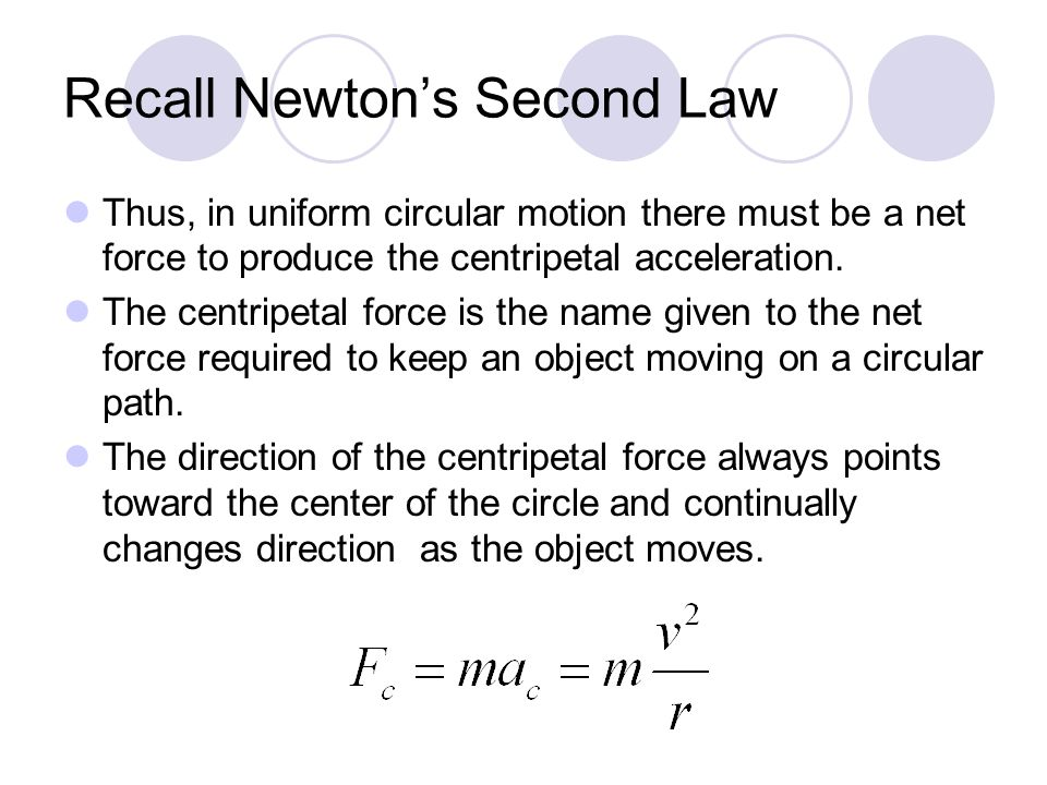 Recall Newton's Second Law Thus, in uniform circular motion there must be a net force to produce the centripetal acceleration. The centripetal force i